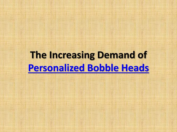 the increasing demand of personalized bobble heads n.