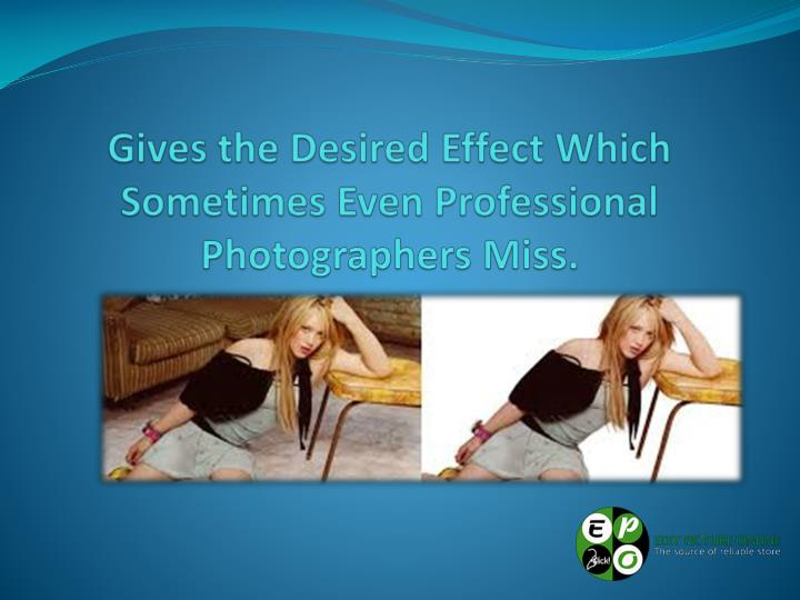 Gives the Desired Effect Which Sometimes Even Professional Photographers Miss.