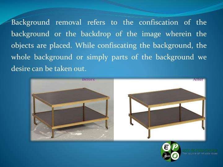 Background removal refers to the confiscation of the background or the backdrop of the image wherein...