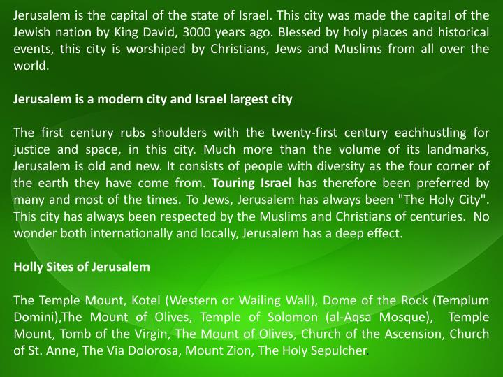 Jerusalem is the capital of the state of Israel. This city was made the capital of the Jewish nation...
