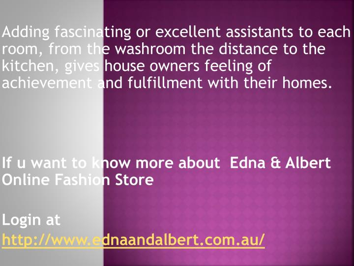 Adding fascinating or excellent assistants to each room, from the washroom the distance to the kitchen, gives house owners feeling of achievement and fulfillment with their homes.
