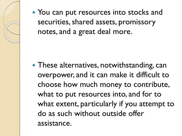 You can put resources into stocks and securities, shared assets, promissory notes, and a great deal more