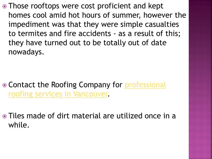 Those rooftops were cost proficient and kept homes cool amid hot hours of summer, however the impediment was that they were simple casualties to termites and fire accidents - as a result of this; they have turned out to be totally out of date nowadays.