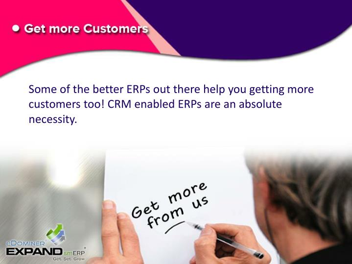 Some of the better ERPs out there help you getting more customers too! CRM enabled ERPs are an absolute necessity.