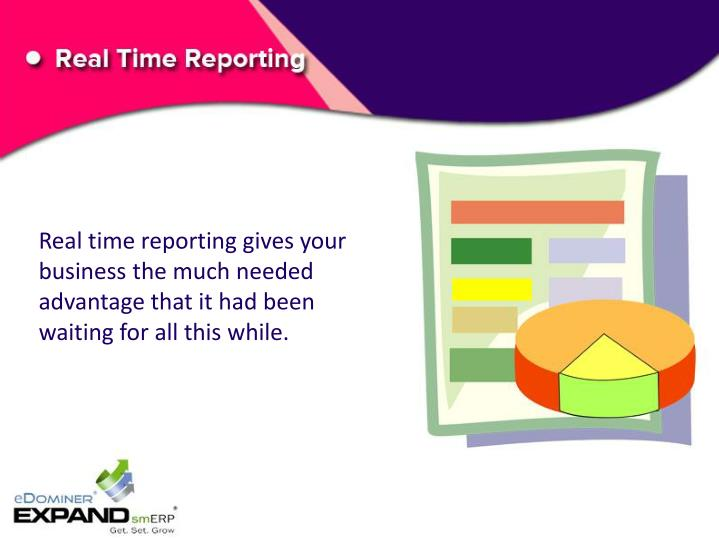 Real time reporting gives your business the much needed advantage that it had been waiting for all this while.