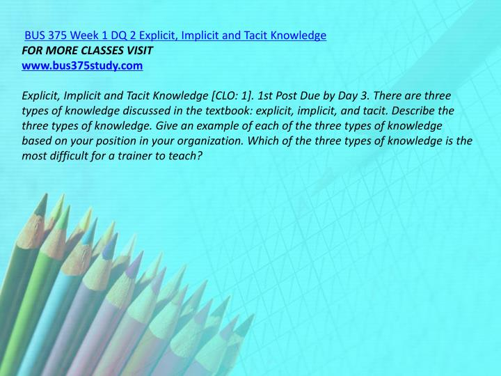 BUS 375 Week 1 DQ 2 Explicit, Implicit and Tacit Knowledge
