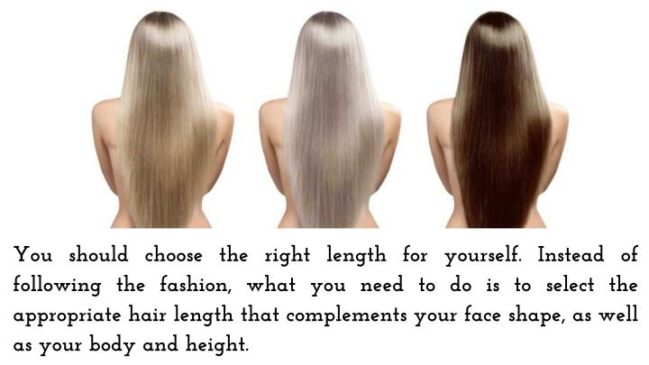 You should choose the right length for yourself. Instead of following the fashion, what you need to do is to select the appropriate hair length that complements your face shape, as well as your body and height.