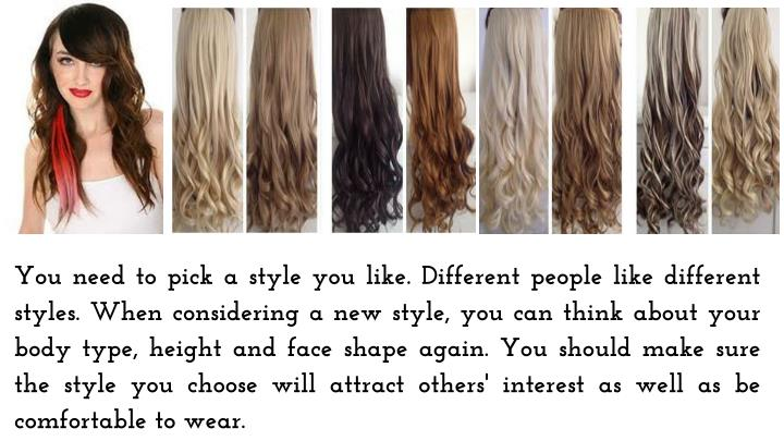 You need to pick a style you like. Different people like different styles. When considering a new style, you can think about your body type, height and face shape again. You should make sure the style you choose will attract others' interest as well as be comfortable to wear.