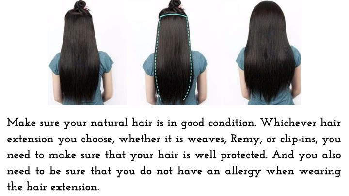 Make sure your natural hair is in good condition. Whichever hair extension you choose, whether it is weaves, Remy, or clip-ins, you need to make sure that your hair is well protected. And you also need to be sure that you do not have an allergy when wearing the hair extension.