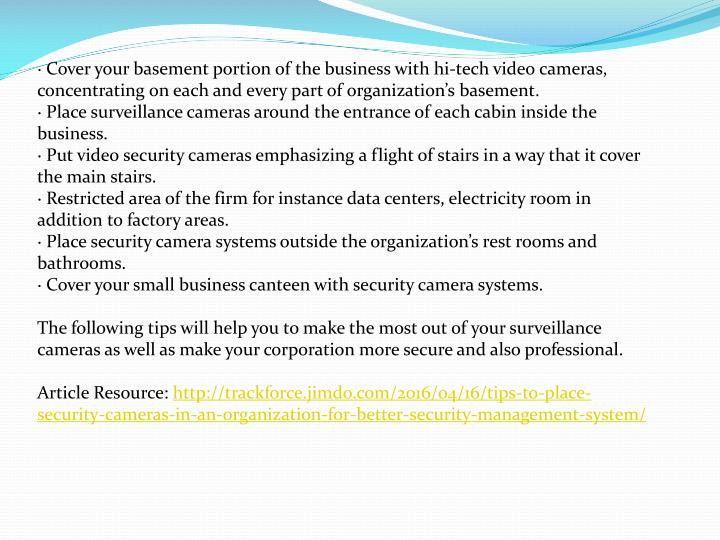 · Cover your basement portion of the business with hi-tech video cameras, concentrating on each and every part of organization's basement.