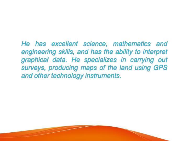 He has excellent science, mathematics and engineering skills, and has the ability to interpret graph...