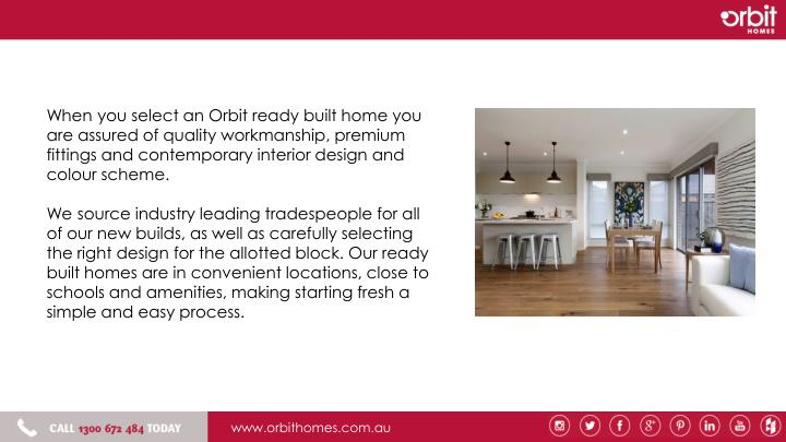When you select an Orbit ready built home you are assured of quality workmanship, premium fittings and contemporary interior design and colour scheme.