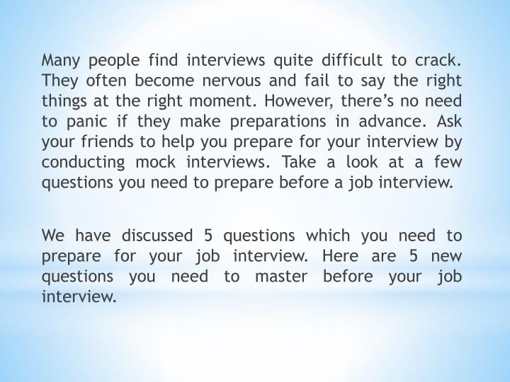 Many people find interviews quite difficult to crack. They often become nervous and fail to say the right things at the right moment. However, there's no need to panic if they make preparations in advance. Ask your friends to help you prepare for your interview by conducting mock interviews. Take a look at a few questions you need to prepare before a job interview