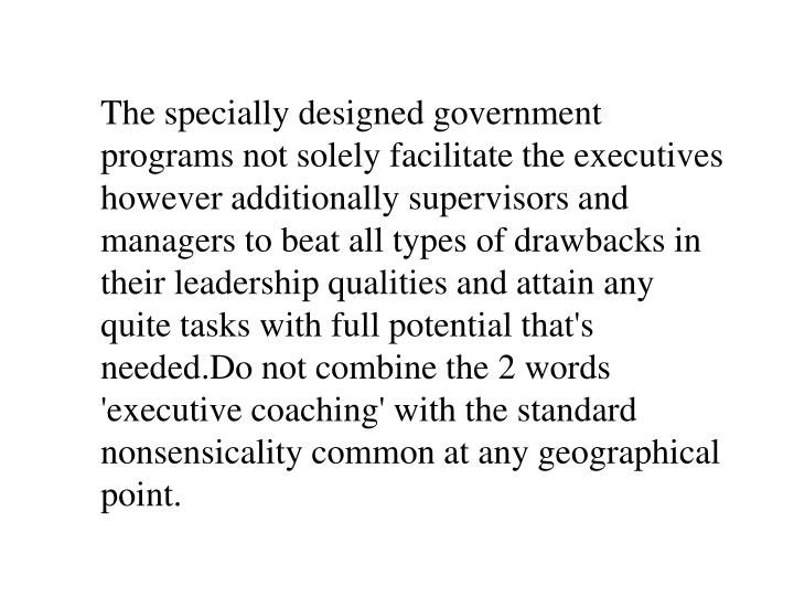 The specially designed government programs not solely facilitate the executives however additionally supervisors and managers to beat all types of drawbacks in their leadership qualities and attain any quite tasks with full potential that's
