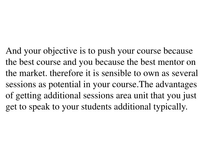 And your objective is to push your course because the best course and you because the best mentor on the market. therefore it is sensible to own as several sessions as potential in your