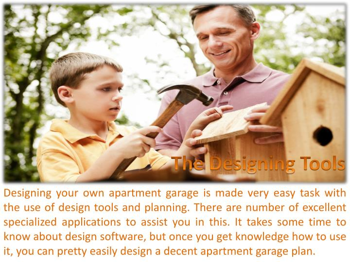Designing your own apartment garage is made very easy task with the use of design tools and planning. There are number of excellent specialized applications to assist you in this. It takes some time to know about design software, but once you get knowledge how to use it, you can pretty easily design a decent apartment garage plan.
