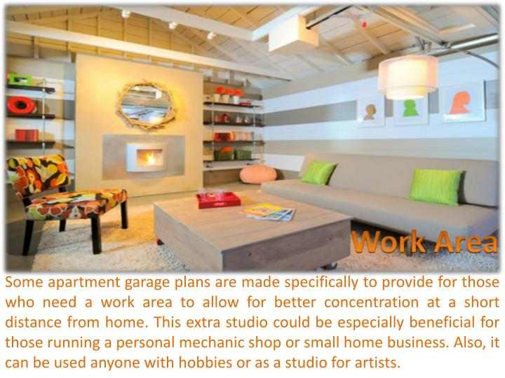 Some apartment garage plans are made specifically to provide for those who need a work area to allow for better concentration at a short distance from home. This extra studio could be especially beneficial for those running a personal mechanic shop or small home business. Also, it can be used anyone with hobbies or as a studio for