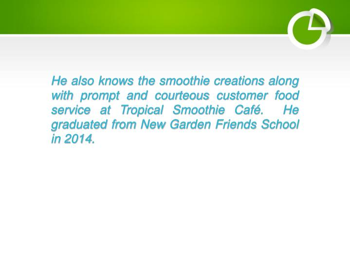 He also knows the smoothie creations along with prompt and courteous customer food service at Tropical Smoothie Caf