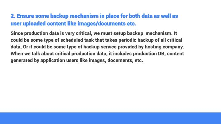2. Ensure some backup mechanism in place for both data as well as user uploaded content like images/documents etc.