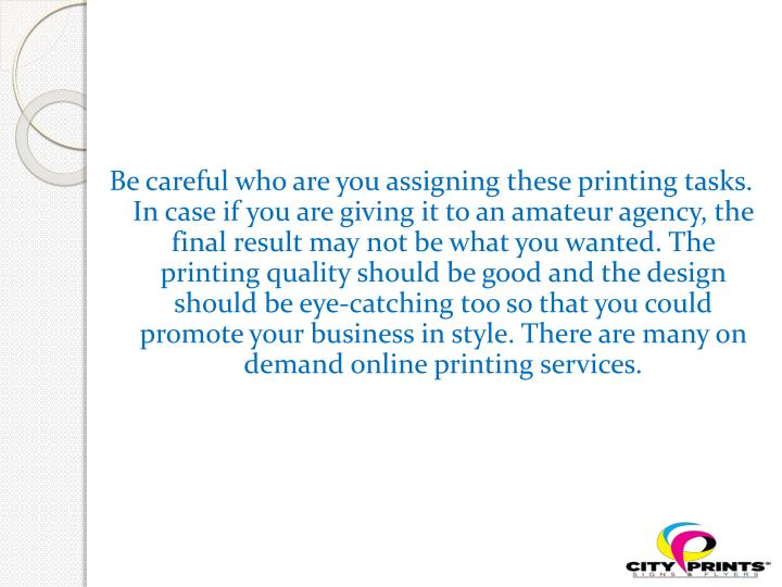 Be careful who are you assigning these printing tasks. In case if you are giving it to an amateur agency, the final result may not be what you wanted. The printing quality should be good and the design should be eye-catching too so that you could promote your business in style. There are many on demand online printing services.