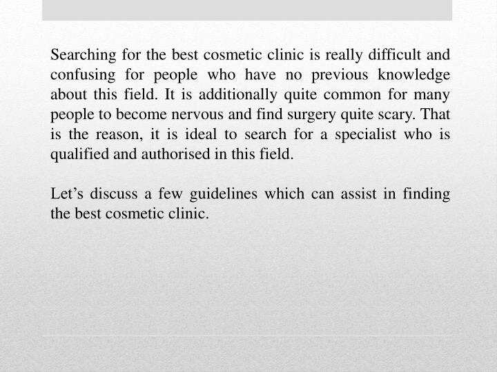 Searching for the best cosmetic clinic is really difficult and confusing for people who have no prev...