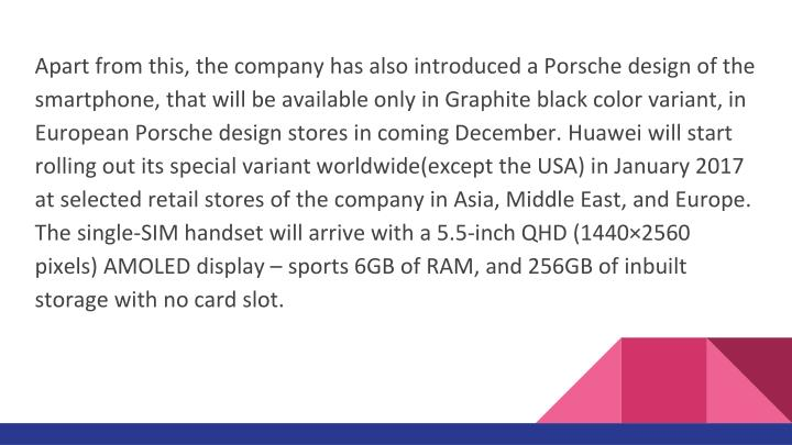 Apart from this, the company has also introduced a Porsche design of the smartphone, that will be available only in Graphite black color variant, in European Porsche design stores in coming December. Huawei will start rolling out its special variant worldwide(except the USA) in January 2017 at selected retail stores of the company in Asia, Middle East, and Europe. The single-SIM handset will arrive with a 5.5-inch QHD (1440×2560 pixels) AMOLED display – sports 6GB of RAM, and 256GB of inbuilt storage with no card slot.