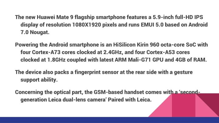 The new Huawei Mate 9 flagship smartphone features a 5.9-inch full-HD IPS display of resolution 1080X1920 pixels and runs EMUI 5.0 based on Android 7.0 Nougat.