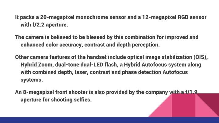 It packs a 20-megapixel monochrome sensor and a 12-megapixel RGB sensor with f/2.2 aperture.