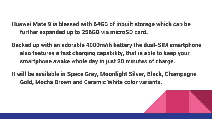 Huawei Mate 9 is blessed with 64GB of inbuilt storage which can be further expanded up to 256GB via microSD card.