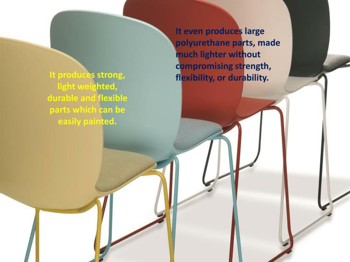 It even produces large polyurethane parts, made much lighter without compromising strength, flexibil...