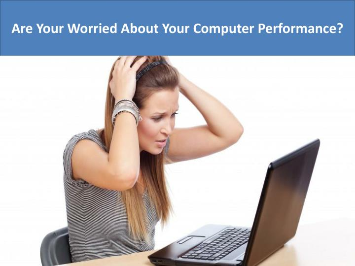 Are Your Worried About Your Computer Performance?