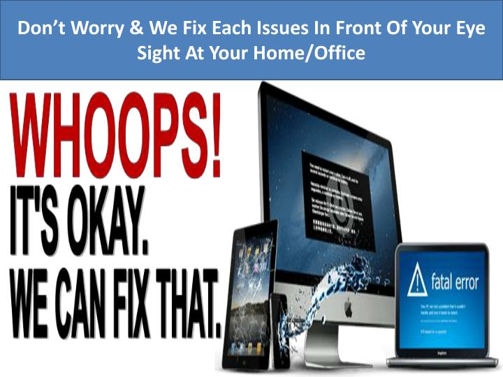 Don't Worry & We Fix Each Issues In Front Of Your Eye Sight At Your Home/Office