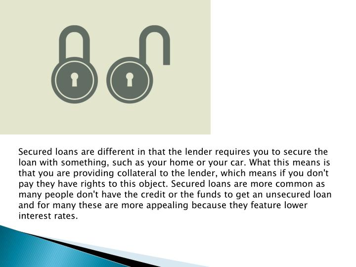Secured loans are different in that the lender requires you to secure the loan with something, such as your home or your car. What this means is that you are providing collateral to the lender, which means if you don't pay they have rights to this object. Secured loans are more common as many people don't have the credit or the funds to get an unsecured loan and for many these are more appealing because they feature lower interest rates.