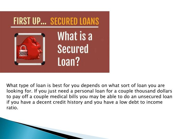 What type of loan is best for you depends on what sort of loan you are looking for. If you just need a personal loan for a couple thousand dollars to pay off a couple medical bills you may be able to do an unsecured loan if you have a decent credit history and you have a low debt to income ratio.