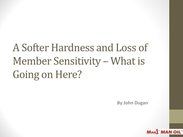 a softer hardness and loss of member sensitivity what is going on here n.