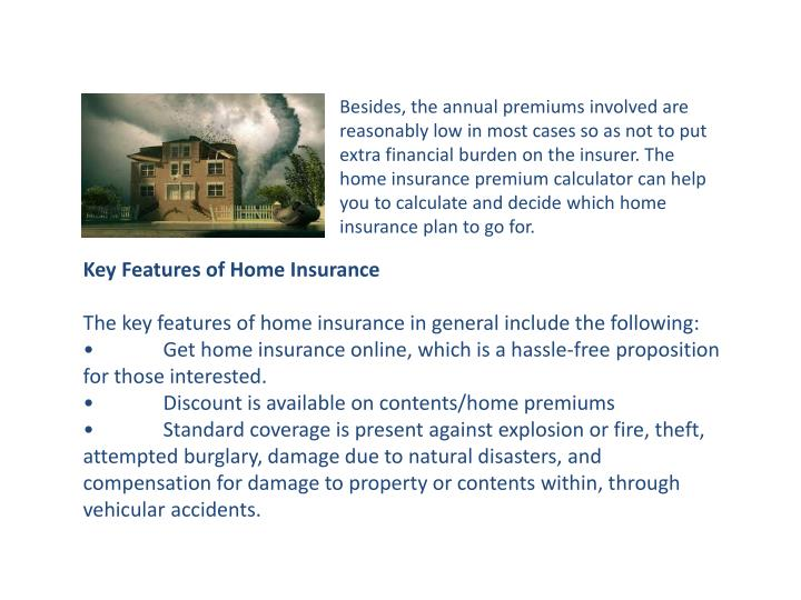 Besides, the annual premiums involved are reasonably low in most cases so as not to put extra financial burden on the insurer. The home insurance premium calculator can help you to calculate and decide which home insurance plan to go for.