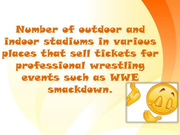 Number of outdoor and indoor stadiums in various places that sell tickets for professional wrestling events such as WWE smackdown.