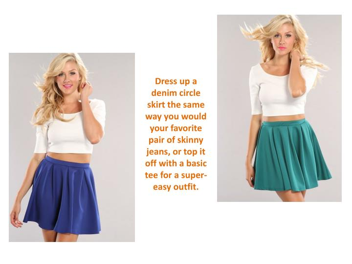 Dress up a denim circle skirt the same way you would your favorite pair of skinny jeans, or top it off with a basic tee for a super-easy outfit.