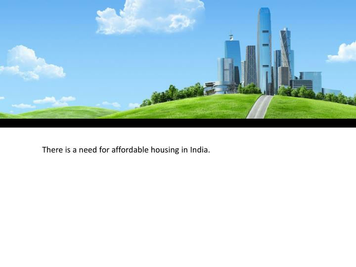 There is a need for affordable housing in India.