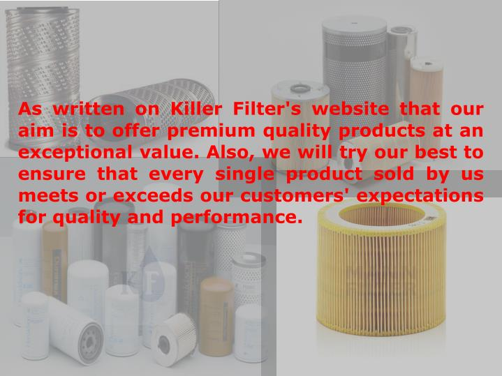 As written on Killer Filter's website that our aim is to offer premium quality products at an exceptional value. Also, we will try our best to ensure that every single product sold by us meets or exceeds our customers' expectations for quality and performance.