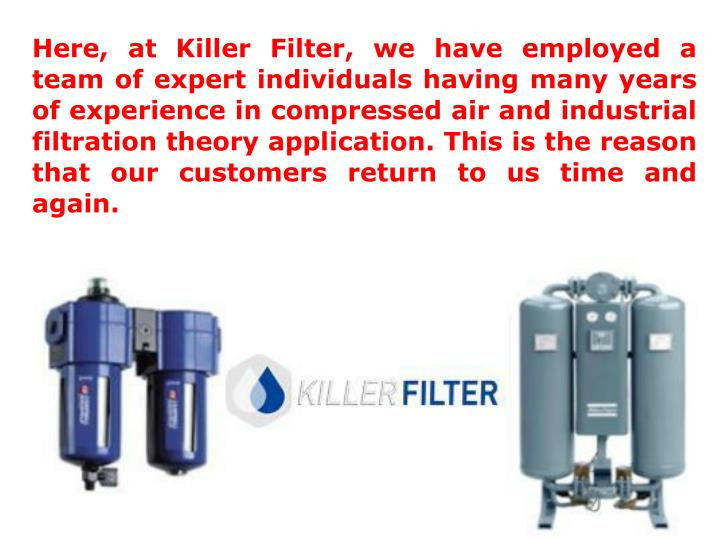 Here, at Killer Filter, we have employed a team of expert individuals having many years of experience in compressed air and industrial filtration theory application. This is the reason that our customers return to us time and again.