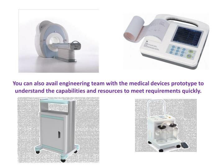 You can also avail engineering team with the medical devices prototype to understand the capabilities and resources to meet requirements quickly.