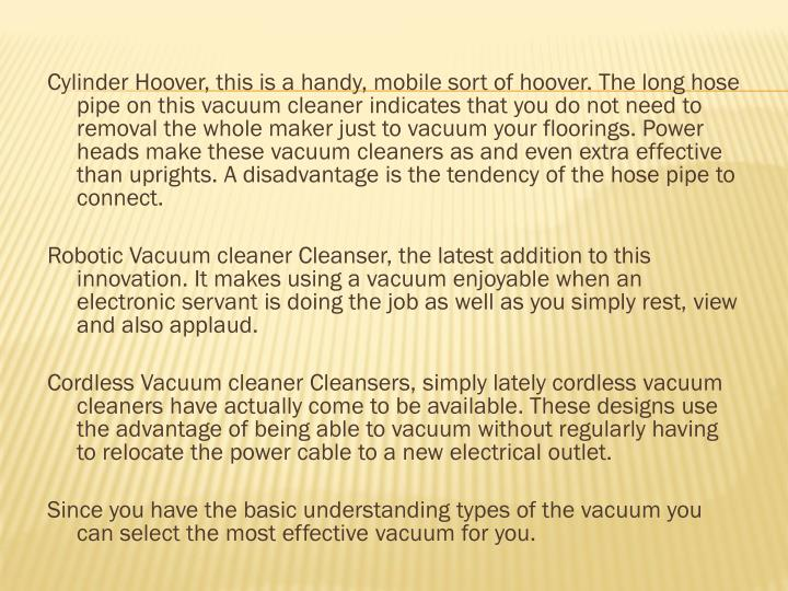 Cylinder Hoover, this is a handy, mobile sort of hoover. The long hose pipe on this vacuum cleaner i...