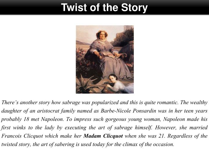 There's another story how sabrage was popularized and this is quite romantic. The wealthy daughter of an aristocrat family named as Barbe-Nicole Ponsardin was in her teen years probably 18 met Napoleon. To impress such gorgeous young woman, Napoleon made his first winks to the lady by executing the art of sabrage himself. However, she married Francois Clicquot which make her