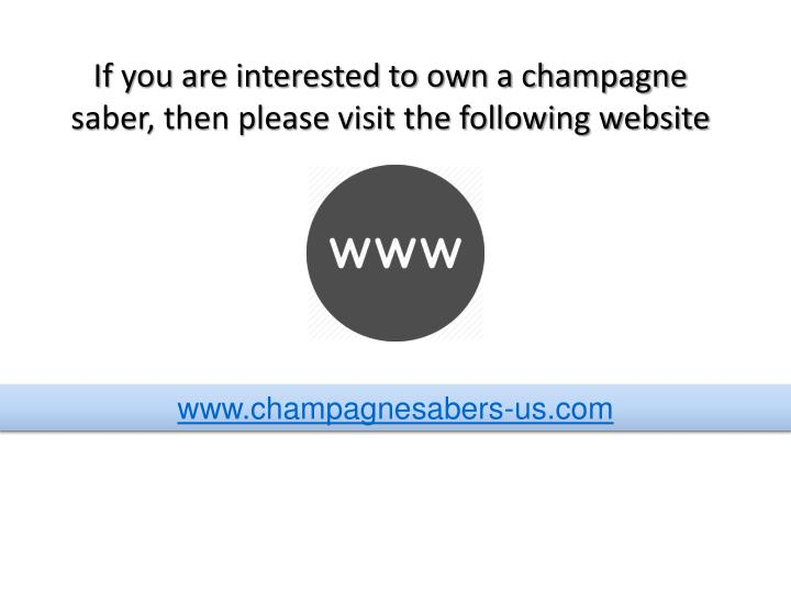 If you are interested to own a champagne saber, then please visit the following website