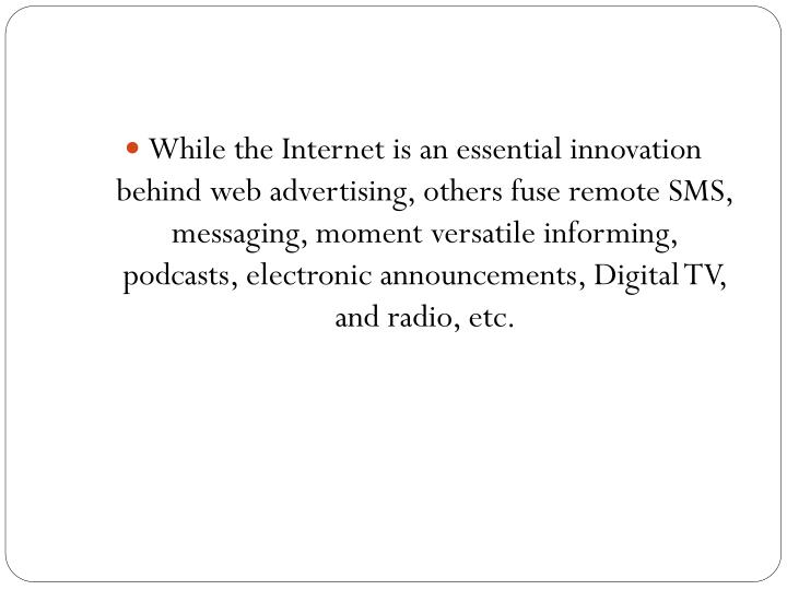 While the Internet is an essential innovation behind web advertising, others fuse remote SMS, messaging, moment versatile informing, podcasts, electronic announcements, Digital TV, and radio,
