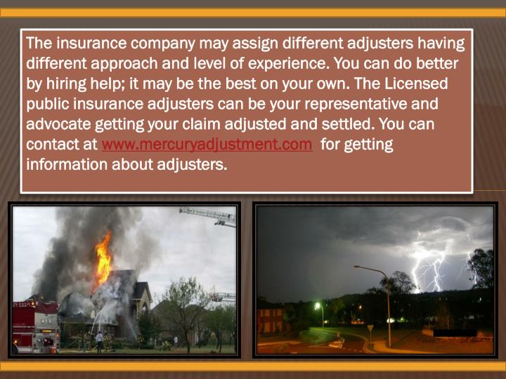 The insurance company may assign different adjusters having