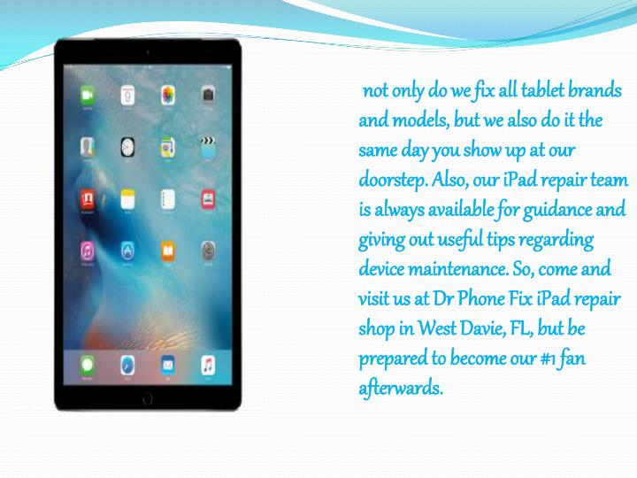 not only do we fix all tablet brands and models, but we also do it the same day you show up at our doorstep. Also, our