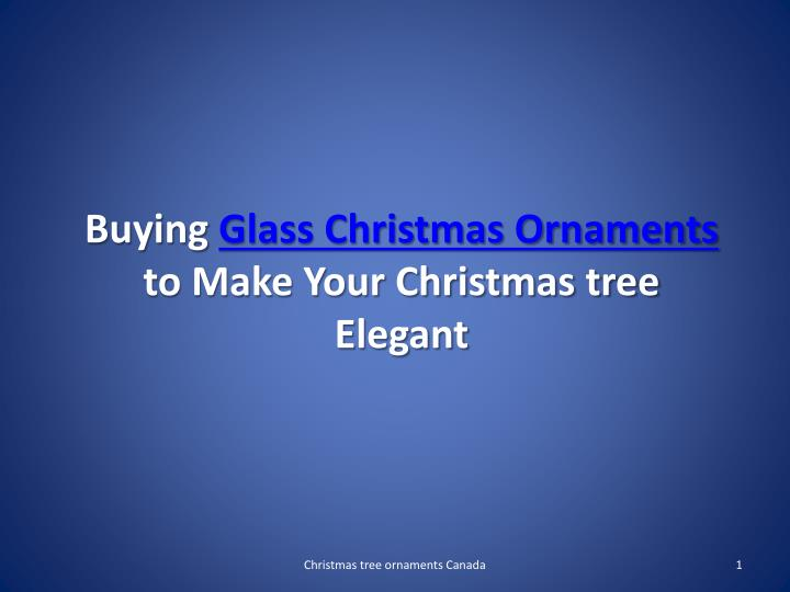 Buying glass christmas ornaments to make your christmas tree elegant
