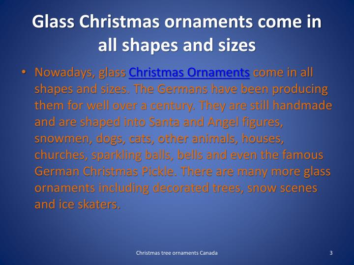 Glass christmas ornaments come in all shapes and sizes